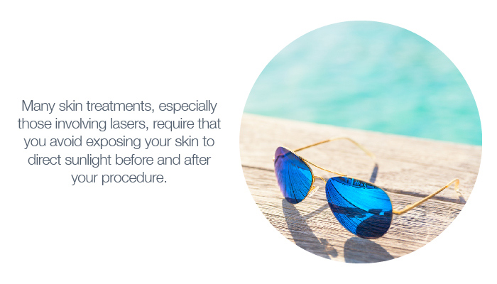 Many skin treatments, especially those involving lasers, require that you avoid exposing your skin to direct sunlight before and after your procedure.